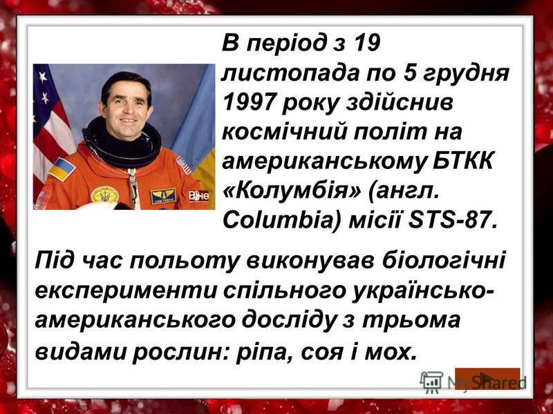 В період з 19 листопада по 5 грудня 1997 року здійснив космічний політ на американському БТКК «Колумбія» (англ. Columbia) місії STS-87. Під час польоту виконував біологічні експерименти спільного українсько- американського досліду з трьома видами рос