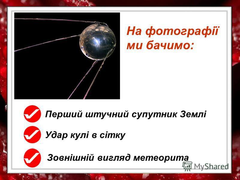 На фотографії ми бачимо: Перший штучний супутник Землі Удар кулі в сітку Зовнішній вигляд метеорита
