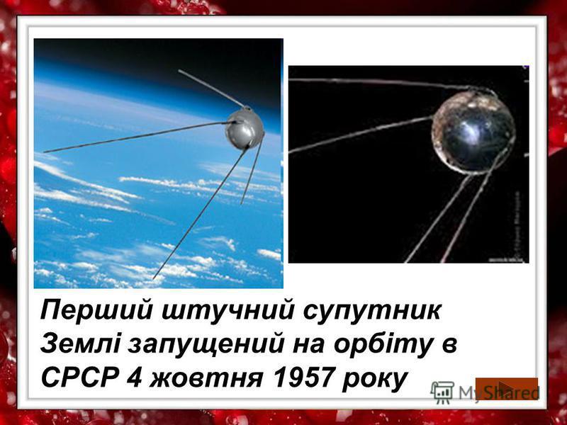 Перший штучний супутник Землі запущений на орбіту в СРСР 4 жовтня 1957 року