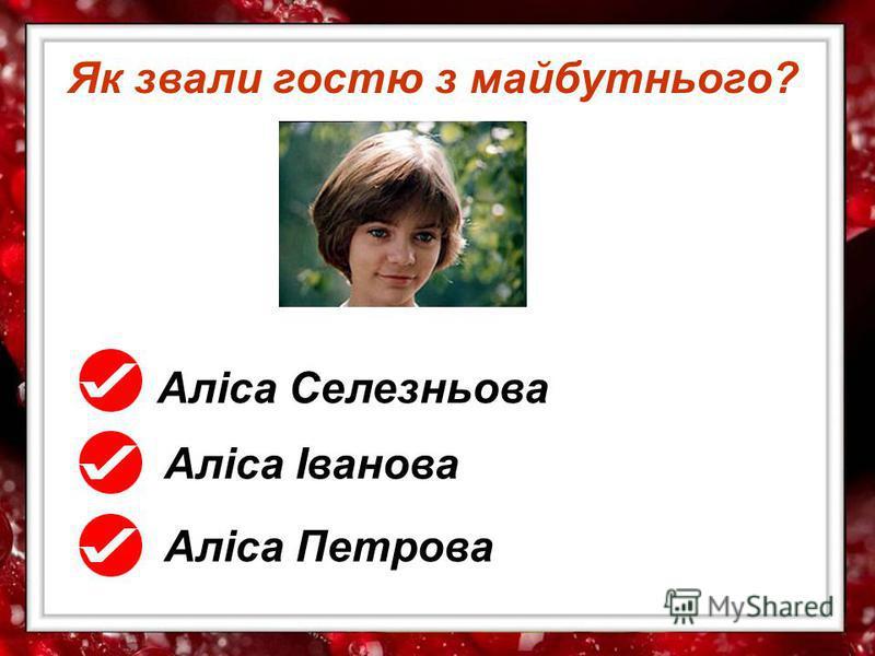 Як звали гостю з майбутнього? Аліса Селезньова Аліса Іванова Аліса Петрова
