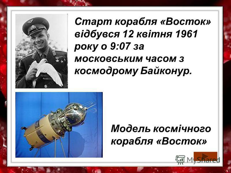 Модель космічного корабля «Восток» Старт корабля «Восток» відбувся 12 квітня 1961 року о 9:07 за московським часом з космодрому Байконур.