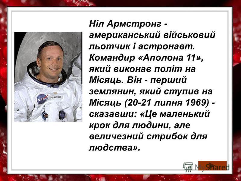 Ніл Армстронг - американський військовий льотчик і астронавт. Командир «Аполона 11», який виконав політ на Місяць. Він - перший землянин, який ступив на Місяць (20-21 липня 1969) - сказавши: «Це маленький крок для людини, але величезний стрибок для л