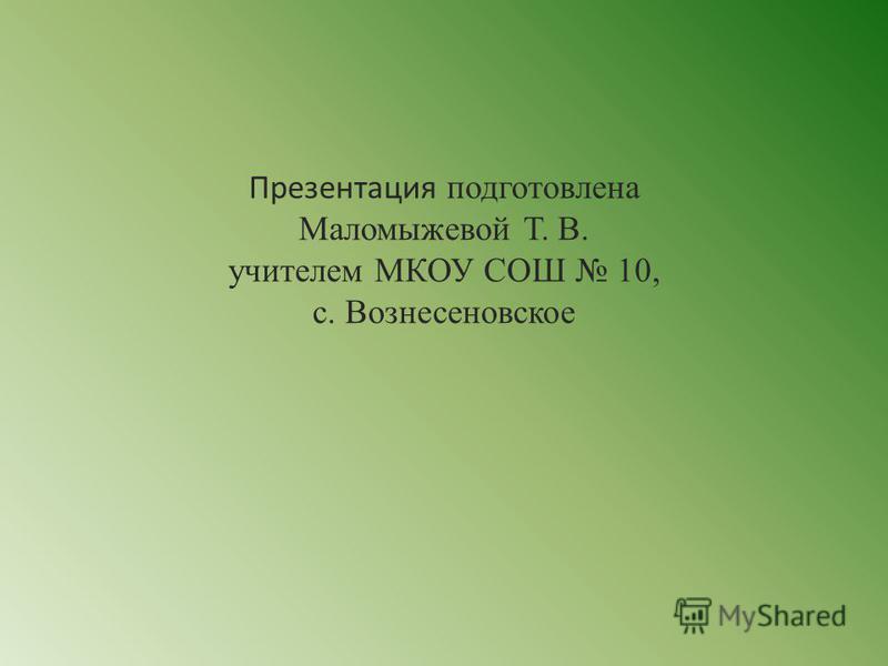 Презентация подготовлена Маломыжевой Т. В. учителем МКОУ СОШ 10, с. Вознесеновское