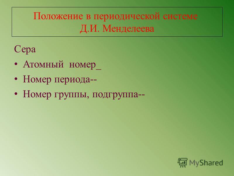 Положение в периодической системе Д.И. Менделеева Сера Атомный номер_ Номер периода-- Номер группы, подгруппа--