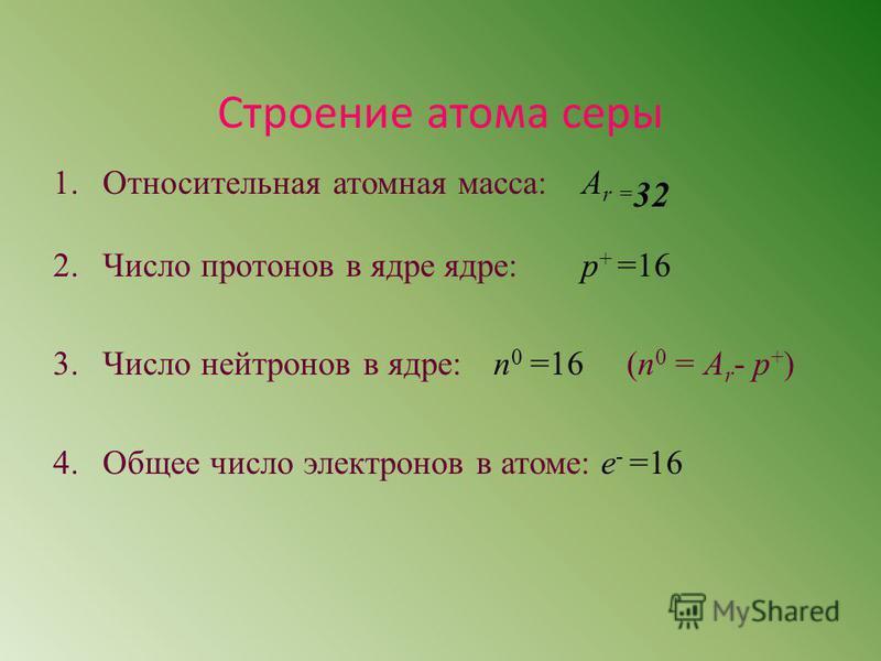 Строение атома серы 1. Относительная атомная масса: A r = 32 2. Число протонов в ядре ядре: р + =16 3. Число нейтронов в ядре: n 0 =16 (n 0 = A r - p + ) 4. Общее число электронов в атоме: е - =16