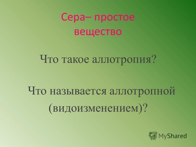 Сера– простое вещество Что такое аллотропия? Что называется аллотропной (видоизменением)?