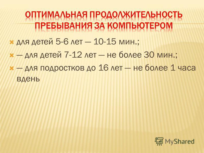 для детей 5-6 лет 10-15 мин.; для детей 7-12 лет не более 30 мин.; для подростков до 16 лет не более 1 часа вдень