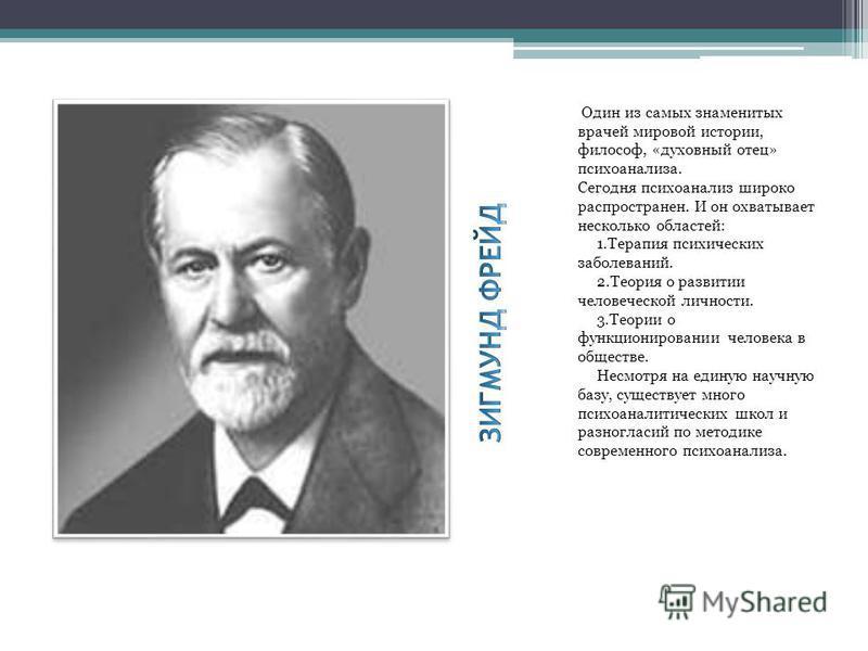 Один из самых знаменитых врачей мировой истории, философ, «духовный отец» психоанализа. Сегодня психоанализ широко распространен. И он охватывает несколько областей: 1. Терапия психических заболеваний. 2. Теория о развитии человеческой личности. 3. Т