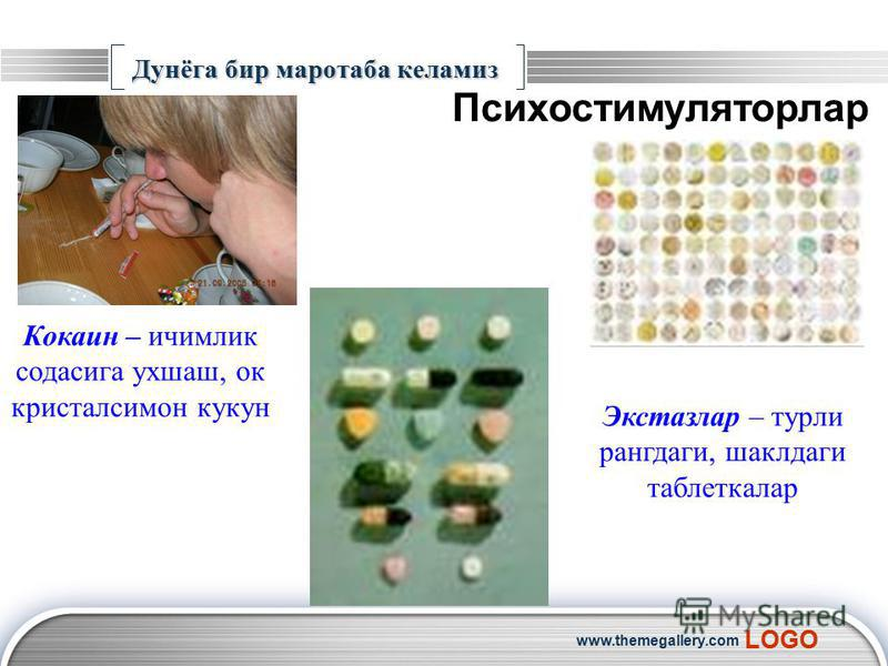 LOGO www.themegallery.com Дунёга бир маротаба келамиз Психостимуляторлар Кокаин – ичимлик содасига ухшаш, ок кристалсимон кукун Экстазлар – турли рангдаги, шаклдаги таблеткалар