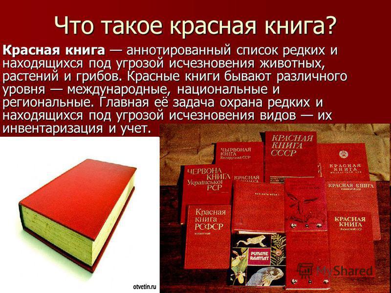 Что такое красная книга? Красная книга аннотированный список редких и находящихся под угрозой исчезновения животных, растений и грибов. Красные книги бывают различного уровня международные, национальные и региональные. Главная её задача охрана редких