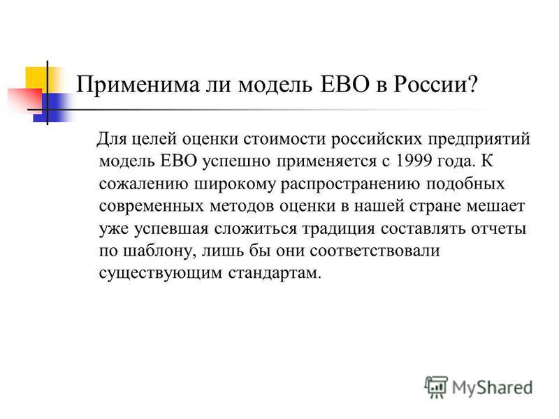 Применима ли модель ЕВО в России? Для целей оценки стоимости российских предприятий модель ЕВО успешно применяется с 1999 года. К сожалению широкому распространению подобных современных методов оценки в нашей стране мешает уже успевшая сложиться трад