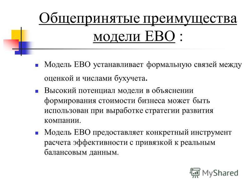 Общепринятые преимущества модели ЕВО : Модель ЕВО устанавливает формальную связей между оценкой и числами бухучета. Высокий потенциал модели в объяснении формирования стоимости бизнеса может быть использован при выработке стратегии развития компании.