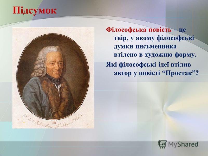 Підсумок Філософська повість – це твір, у якому філософські думки письменника втілено в художню форму. Які філософські ідеї втілив автор у повісті Простак?