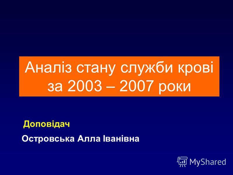 1 Аналіз стану служби крові за 2003 – 2007 роки Островська Алла Іванівна Доповідач