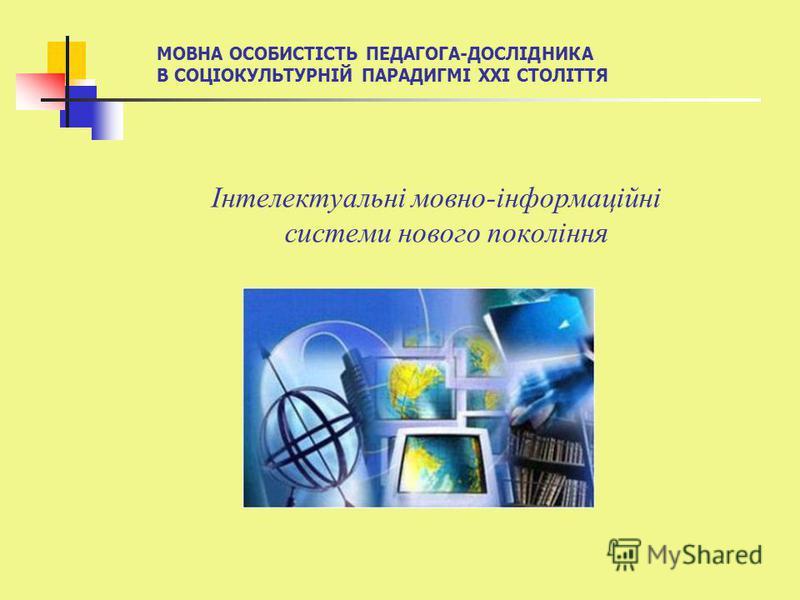 Інтелектуальні мовно-інформаційні системи нового покоління МОВНА ОСОБИСТІСТЬ ПЕДАГОГА-ДОСЛІДНИКА В СОЦІОКУЛЬТУРНІЙ ПАРАДИГМІ ХХІ СТОЛІТТЯ