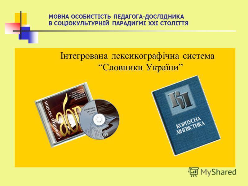 МОВНА ОСОБИСТІСТЬ ПЕДАГОГА-ДОСЛІДНИКА В СОЦІОКУЛЬТУРНІЙ ПАРАДИГМІ ХХІ СТОЛІТТЯ Інтегрована лексикографічна система Словники України
