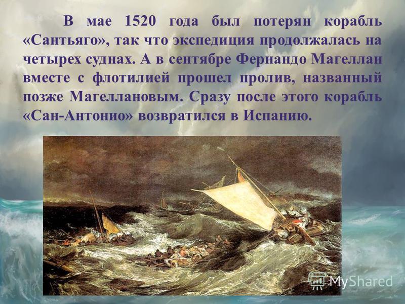 В мае 1520 года был потерян корабль «Сантьяго», так что экспедиция продолжалась на четырех суднах. А в сентябре Фернандо Магеллан вместе с флотилией прошел пролив, названный позже Магеллановым. Сразу после этого корабль «Сан-Антонио» возвратился в Ис