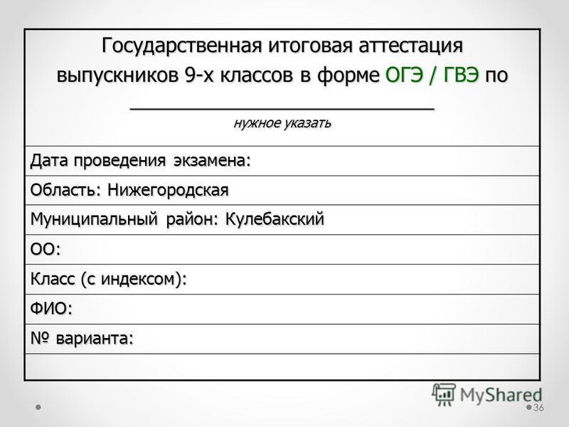 Государственная итоговая аттестация выпускников 9-х классов в форме ОГЭ / ГВЭ по ___________________________ нужное указать Дата проведения экзамена: Область: Нижегородская Муниципальный район: Кулебакский ОО: Класс (с индексом): ФИО: варианта: вариа