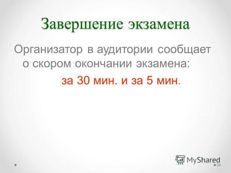 Завершение экзамена Организатор в аудитории сообщает о скором окончании экзамена: за 30 мин. и за 5 мин. 39