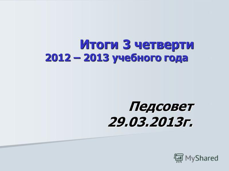 Итоги 3 четверти 2012 – 2013 учебного года Итоги 3 четверти 2012 – 2013 учебного года Педсовет 29.03.2013 г.