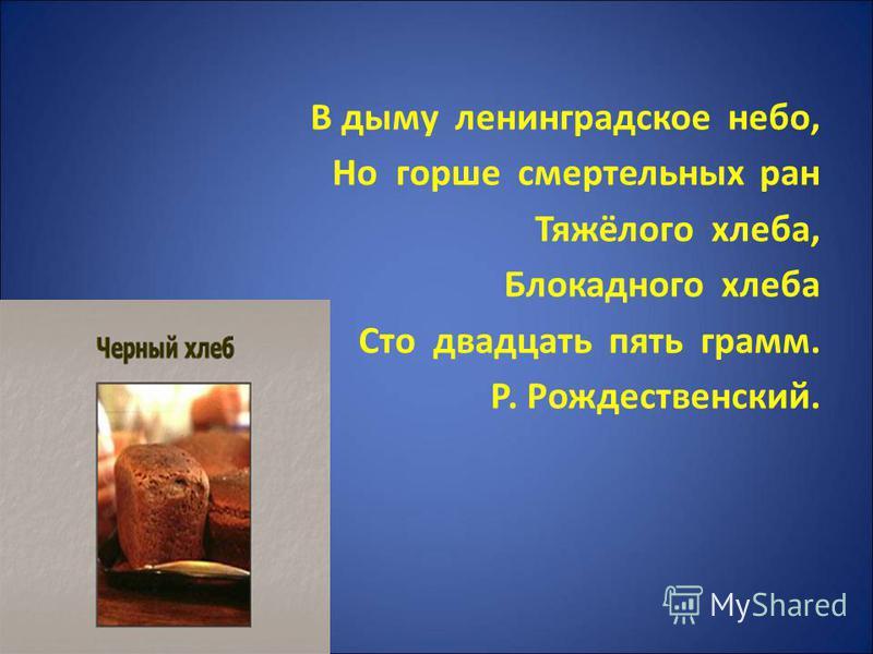 В дыму ленинградское небо, Но горше смертельных ран Тяжёлого хлеба, Блокадного хлеба Сто двадцать пять грамм. Р. Рождественский.