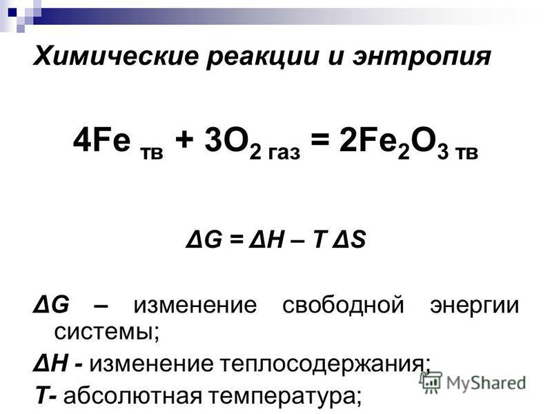 Химические реакции и энтропия 4Fe тв + 3O 2 газ = 2Fe 2 O 3 тв ΔG = ΔН – T ΔS ΔG – изменение свободной энергии системы; ΔН - изменение теплосодержания; T- абсолютная температура; ΔS – изменение энтропии системы.