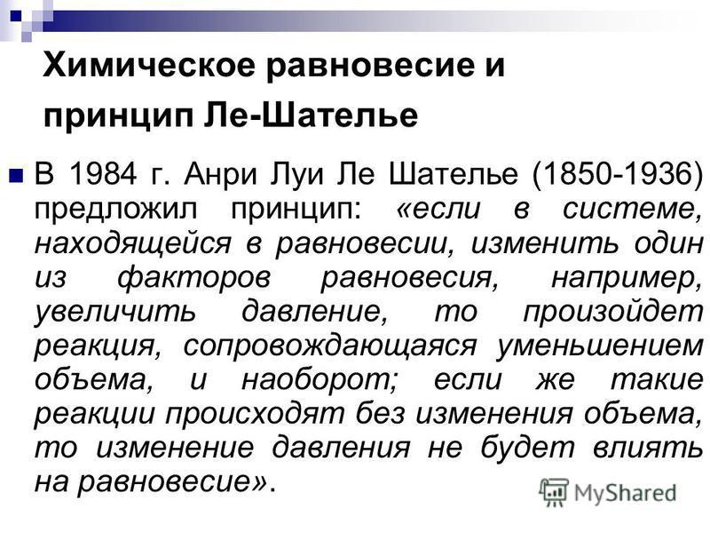 Химическое равновесие и принцип Ле-Шателье В 1984 г. Анри Луи Ле Шателье (1850-1936) предложил принцип: «если в системе, находящейся в равновесии, изменить один из факторов равновесия, например, увеличить давление, то произойдет реакция, сопровождающ