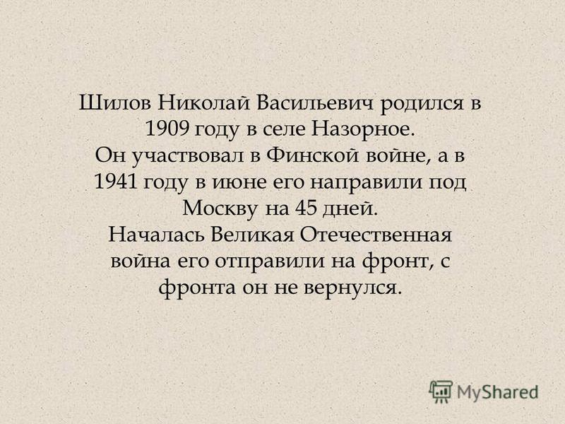 Шилов Николай Васильевич родился в 1909 году в селе Назорное. Он участвовал в Финской войне, а в 1941 году в июне его направили под Москву на 45 дней. Началась Великая Отечественная война его отправили на фронт, с фронта он не вернулся.