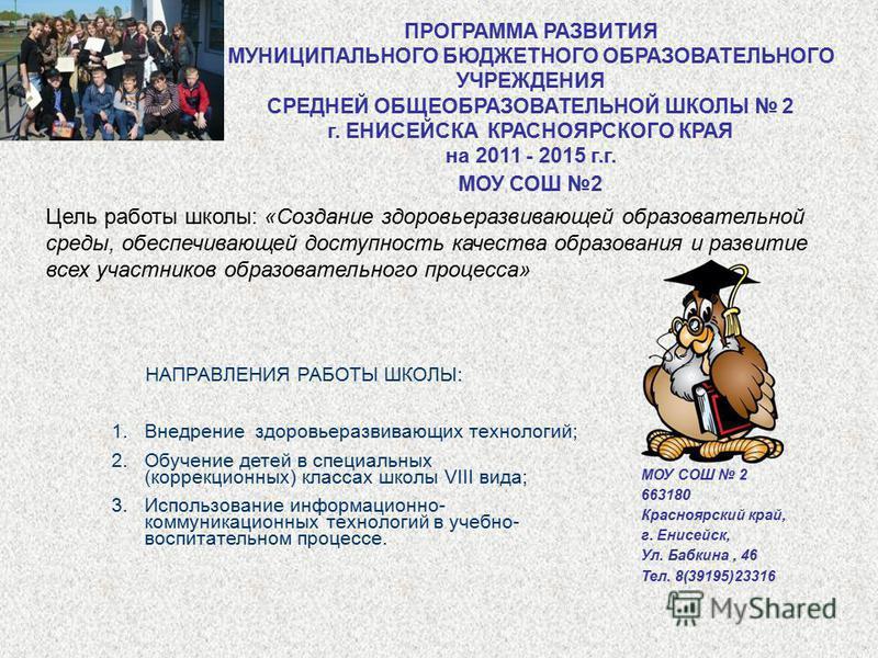 ПРОГРАММА РАЗВИТИЯ МУНИЦИПАЛЬНОГО БЮДЖЕТНОГО ОБРАЗОВАТЕЛЬНОГО УЧРЕЖДЕНИЯ СРЕДНЕЙ ОБЩЕОБРАЗОВАТЕЛЬНОЙ ШКОЛЫ 2 г. ЕНИСЕЙСКА КРАСНОЯРСКОГО КРАЯ на 2011 - 2015 г.г. МОУ СОШ 2 МОУ СОШ 2 663180 Красноярский край, г. Енисейск, Ул. Бабкина, 46 Тел. 8(39195)2