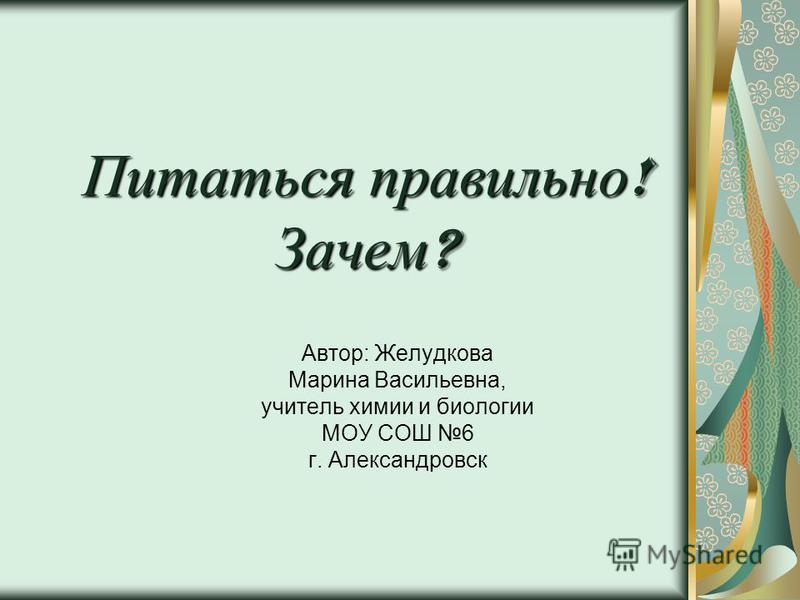 Питаться правильно ! Зачем ? Автор: Желудкова Марина Васильевна, учитель химии и биологии МОУ СОШ 6 г. Александровск