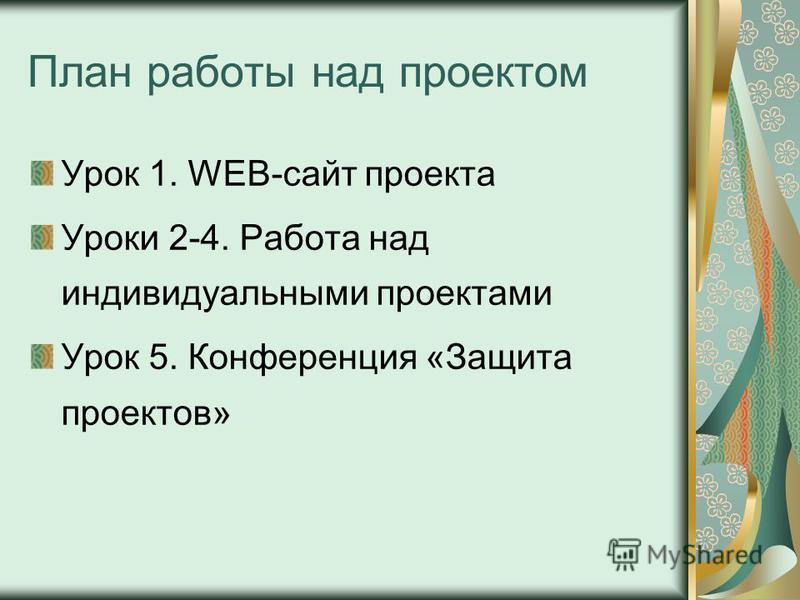 План работы над проектом Урок 1. WEB-сайт проекта Уроки 2-4. Работа над индивидуальными проектами Урок 5. Конференция «Защита проектов»