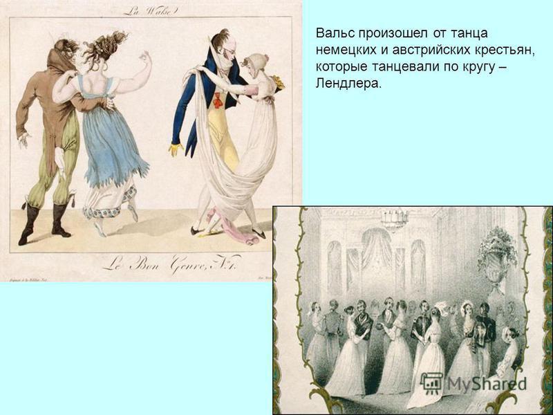 Вальс произошел от танца немецких и австрийских крестьян, которые танцевали по кругу – Лендлера.