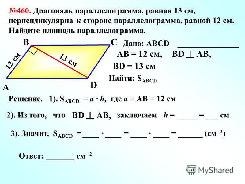 А ВС D 13 см 12 см Дано: АBCD – _______________ 460. Диагональ параллелограмма, равная 13 см, перпендикулярна к стороне параллелограмма, равной 12 см. Найдите площадь параллелограмма. BD AB, BD = 13 см AB = 12 см, Найти: S АBCD Решение. 1). Решение.