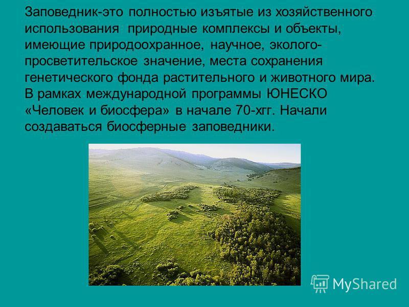Заповедник-это полностью изъятые из хозяйственного использования природные комплексы и объекты, имеющие природоохранное, научное, эколого- просветительское значение, места сохранения генетического фонда растительного и животного мира. В рамках междун