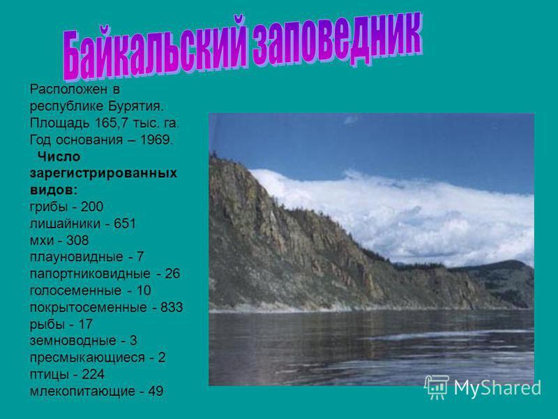Расположен в республике Бурятия. Площадь 165,7 тыс. га. Год основания – 1969. Число зарегистрированных видов: грибы - 200 лишайники - 651 мхи - 308 плауновидные - 7 папоротниковидные - 26 голосеменные - 10 покрытосеменные - 833 рыбы - 17 земноводные