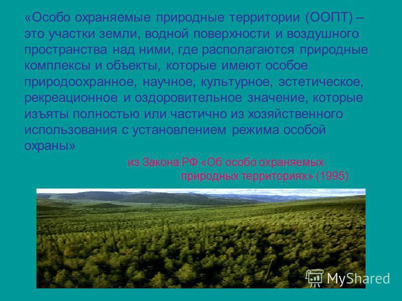 «Особо охраняемые природные территории (ООПТ) – это участки земли, водной поверхности и воздушного пространства над ними, где располагаются природные комплексы и объекты, которые имеют особое природоохранное, научное, культурное, эстетическое, рекреа