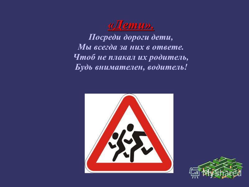 «Дети». Посреди дороги дети, Мы всегда за них в ответе. Чтоб не плакал их родитель, Будь внимателен, водитель!