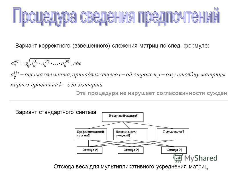Вариант стандартного синтеза Вариант корректного (взвешенного) сложения матриц по след. формуле: Эта процедура не нарушает согласованности суждений Отсюда веса для мультипликативного усреднения матриц