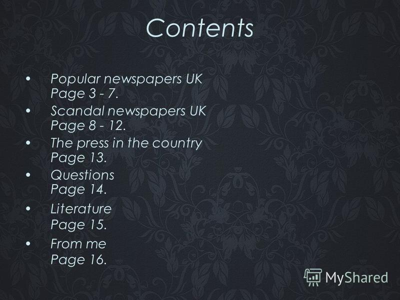 Contents Popular newspapers UK Page 3 - 7. Scandal newspapers UK Page 8 - 12. The press in the country Page 13. Questions Page 14. Literature Page 15. From me Page 16.