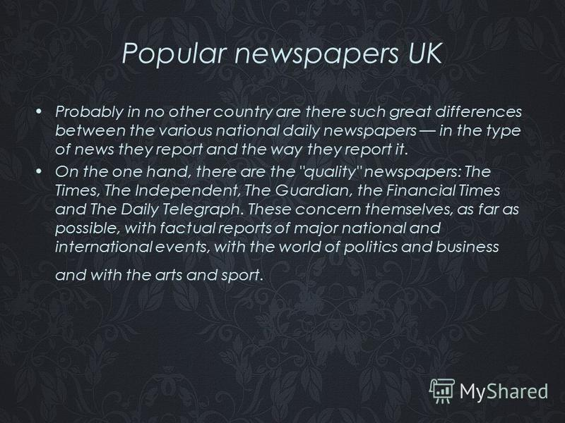 Popular newspapers UK Probably in no other country are there such great differences between the various national daily newspapers in the type of news they report and the way they report it. On the one hand, there are the