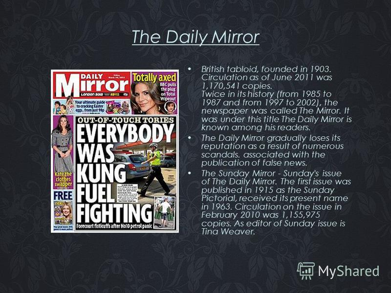 The Daily Mirror British tabloid, founded in 1903. Circulation as of June 2011 was 1,170,541 copies. Twice in its history (from 1985 to 1987 and from 1997 to 2002), the newspaper was called The Mirror. It was under this title The Daily Mirror is know