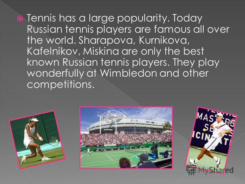 Tennis has a large popularity. Today Russian tennis players are famous all over the world. Sharapova, Kurnikova, Kafelnikov, Miskina are only the best known Russian tennis players. They play wonderfully at Wimbledon and other competitions.