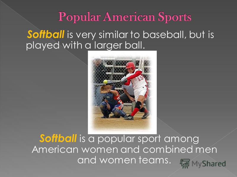 Softball is very similar to baseball, but is played with a larger ball. Softball is a popular sport among American women and combined men and women teams.