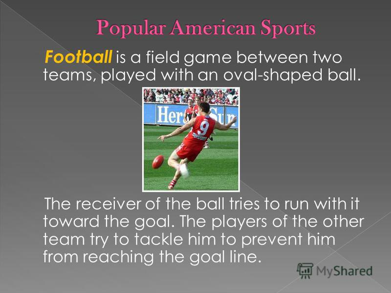 Football is a field game between two teams, played with an oval-shaped ball. The receiver of the ball tries to run with it toward the goal. The players of the other team try to tackle him to prevent him from reaching the goal line.