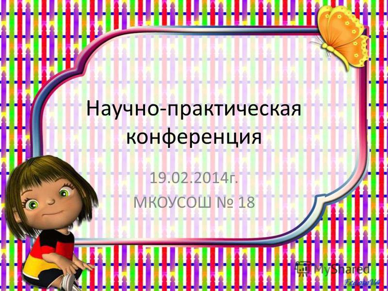 Научно-практическая конференция 19.02.2014 г. МКОУСОШ 18