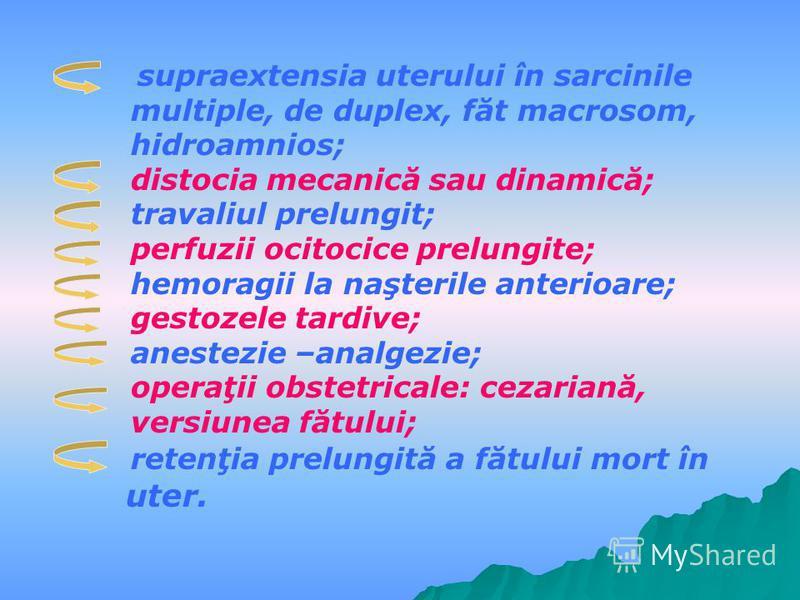supraextensia uterului în sarcinile multiple, de duplex, făt macrosom, hidroamnios; distocia mecanică sau dinamică; travaliul prelungit; perfuzii ocitocice prelungite; hemoragii la naşterile anterioare; gestozele tardive; anestezie –analgezie; operaţ