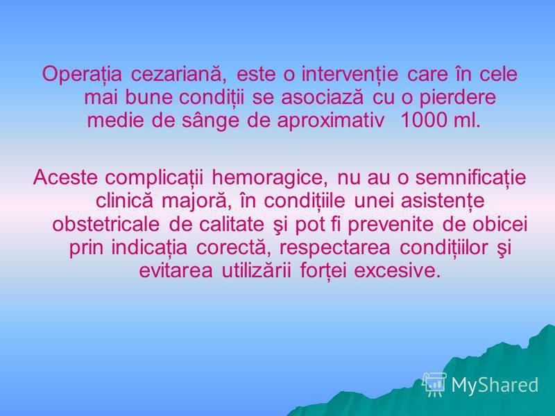Operaţia cezariană, este o intervenţie care în cele mai bune condiţii se asociază cu o pierdere medie de sânge de aproximativ 1000 ml. Aceste complicaţii hemoragice, nu au o semnificaţie clinică majoră, în condiţiile unei asistenţe obstetricale de ca