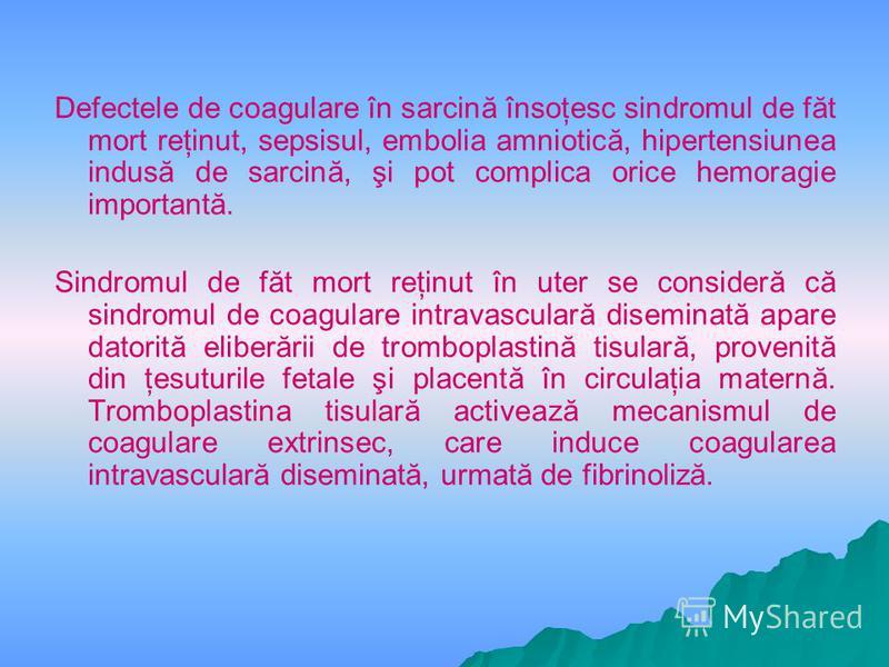 Defectele de coagulare în sarcină însoţesc sindromul de făt mort reţinut, sepsisul, embolia amniotică, hipertensiunea indusă de sarcină, şi pot complica orice hemoragie importantă. Sindromul de făt mort reţinut în uter se consideră că sindromul de co