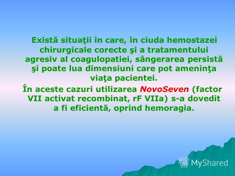 Există situaţii în care, în ciuda hemostazei chirurgicale corecte şi a tratamentului agresiv al coagulopatiei, sângerarea persistă şi poate lua dimensiuni care pot ameninţa viaţa pacientei. În aceste cazuri utilizarea NovoSeven (factor VII activat re