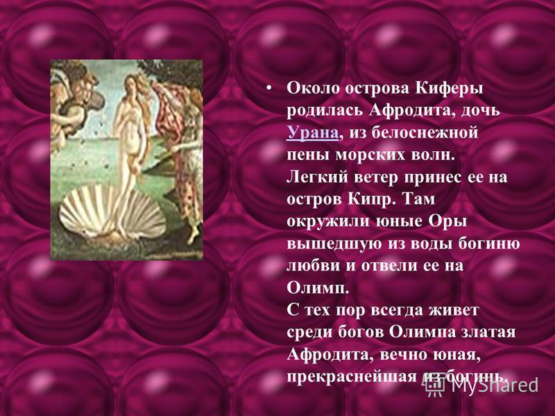 Около острова Киферы родилась Афродита, дочь Урана, из белоснежной пены морских волн. Легкий ветер принес ее на остров Кипр. Там окружили юные Оры вышедшую из воды богиню любви и отвели ее на Олимп. С тех пор всегда живет среди богов Олимпа златая Аф